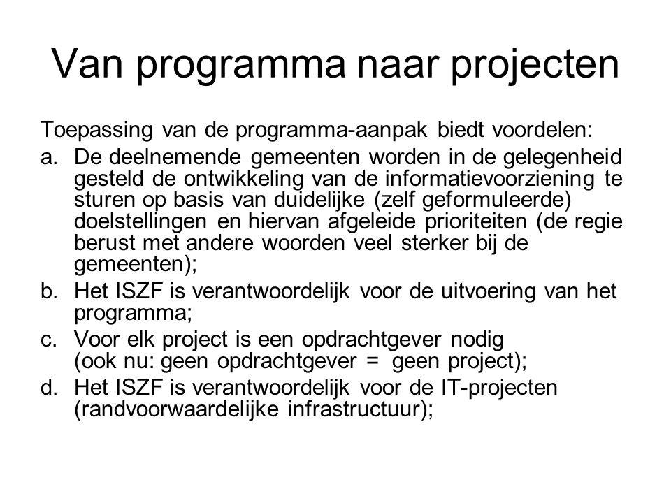 Van programma naar projecten Toepassing van de programma-aanpak biedt voordelen: a.De deelnemende gemeenten worden in de gelegenheid gesteld de ontwikkeling van de informatievoorziening te sturen op basis van duidelijke (zelf geformuleerde) doelstellingen en hiervan afgeleide prioriteiten (de regie berust met andere woorden veel sterker bij de gemeenten); b.Het ISZF is verantwoordelijk voor de uitvoering van het programma; c.Voor elk project is een opdrachtgever nodig (ook nu: geen opdrachtgever = geen project); d.Het ISZF is verantwoordelijk voor de IT-projecten (randvoorwaardelijke infrastructuur);