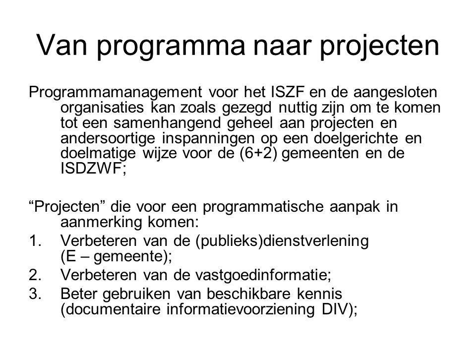 Van programma naar projecten Programmamanagement voor het ISZF en de aangesloten organisaties kan zoals gezegd nuttig zijn om te komen tot een samenhangend geheel aan projecten en andersoortige inspanningen op een doelgerichte en doelmatige wijze voor de (6+2) gemeenten en de ISDZWF; Projecten die voor een programmatische aanpak in aanmerking komen: 1.Verbeteren van de (publieks)dienstverlening (E – gemeente); 2.Verbeteren van de vastgoedinformatie; 3.Beter gebruiken van beschikbare kennis (documentaire informatievoorziening DIV);