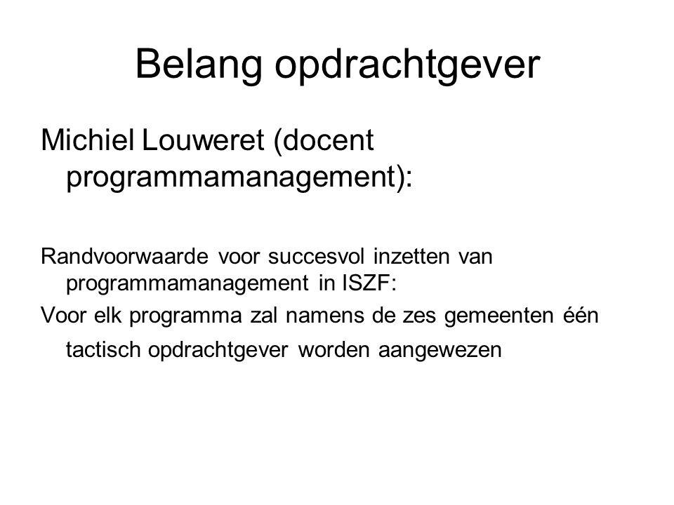 Belang opdrachtgever Michiel Louweret (docent programmamanagement): Randvoorwaarde voor succesvol inzetten van programmamanagement in ISZF: Voor elk programma zal namens de zes gemeenten één tactisch opdrachtgever worden aangewezen