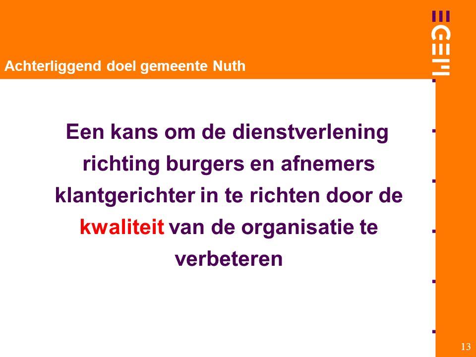 13 Achterliggend doel gemeente Nuth Een kans om de dienstverlening richting burgers en afnemers klantgerichter in te richten door de kwaliteit van de