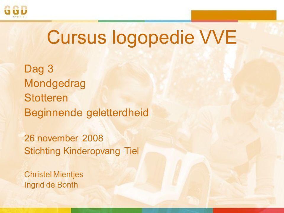 Cursus logopedie VVE Dag 3 Mondgedrag Stotteren Beginnende geletterdheid 26 november 2008 Stichting Kinderopvang Tiel Christel Mientjes Ingrid de Bont