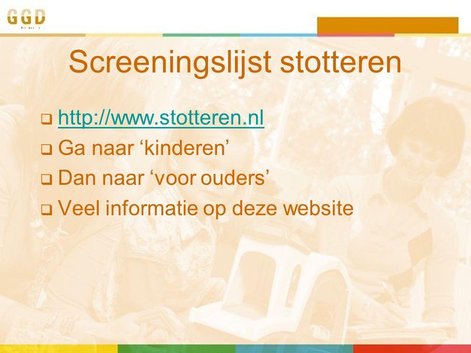 Screeningslijst stotteren  http://www.stotteren.nl http://www.stotteren.nl  Ga naar 'kinderen'  Dan naar 'voor ouders'  Veel informatie op deze we