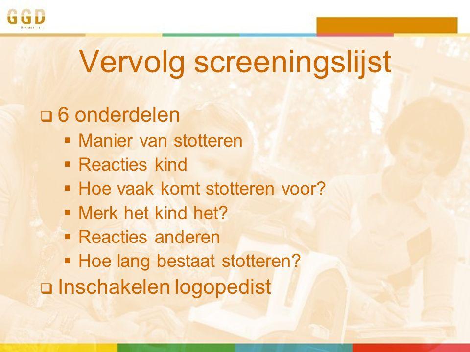 Vervolg screeningslijst  6 onderdelen  Manier van stotteren  Reacties kind  Hoe vaak komt stotteren voor?  Merk het kind het?  Reacties anderen