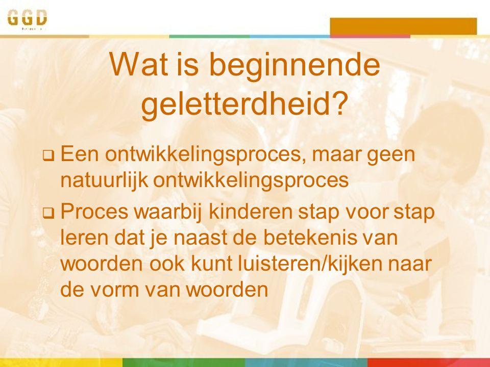 Wat is beginnende geletterdheid?  Een ontwikkelingsproces, maar geen natuurlijk ontwikkelingsproces  Proces waarbij kinderen stap voor stap leren da