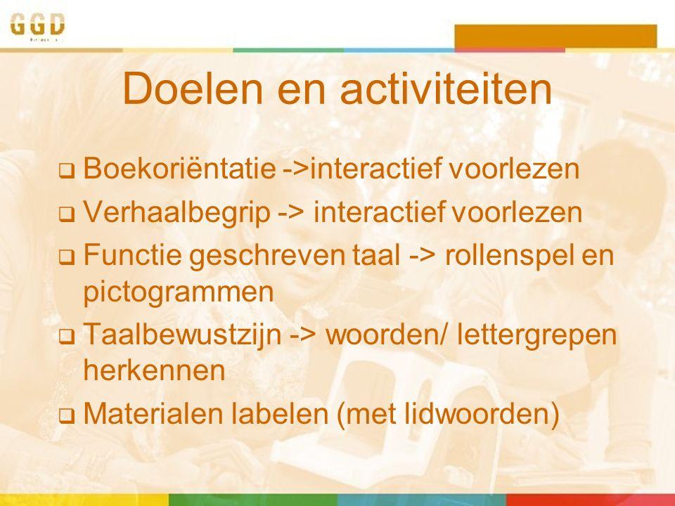 Doelen en activiteiten  Boekoriëntatie ->interactief voorlezen  Verhaalbegrip -> interactief voorlezen  Functie geschreven taal -> rollenspel en pictogrammen  Taalbewustzijn -> woorden/ lettergrepen herkennen  Materialen labelen (met lidwoorden)