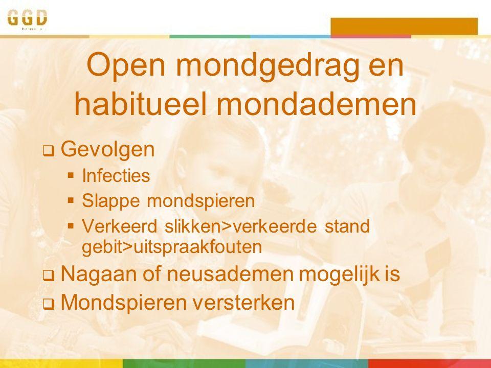 Open mondgedrag en habitueel mondademen  Gevolgen  Infecties  Slappe mondspieren  Verkeerd slikken>verkeerde stand gebit>uitspraakfouten  Nagaan