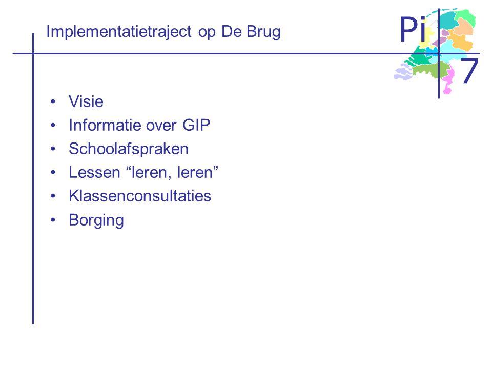 """Pi 7 Implementatietraject op De Brug Visie Informatie over GIP Schoolafspraken Lessen """"leren, leren"""" Klassenconsultaties Borging"""
