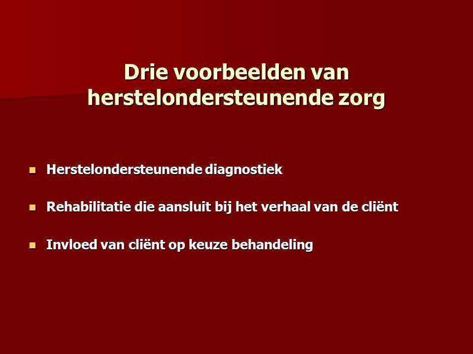 Drie voorbeelden van herstelondersteunende zorg Herstelondersteunende diagnostiek Herstelondersteunende diagnostiek Rehabilitatie die aansluit bij het verhaal van de cliënt Rehabilitatie die aansluit bij het verhaal van de cliënt Invloed van cliënt op keuze behandeling Invloed van cliënt op keuze behandeling
