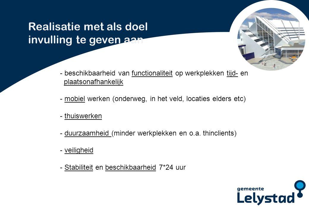 PowerPoint presentatie Lelystad Realisatie met als doel invulling te geven aan - beschikbaarheid van functionaliteit op werkplekken tijd- en plaatsonafhankelijk - mobiel werken (onderweg, in het veld, locaties elders etc) - thuiswerken - duurzaamheid (minder werkplekken en o.a.