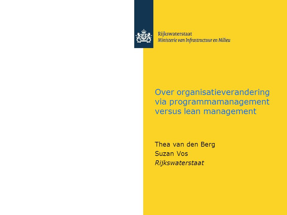 Over organisatieverandering via programmamanagement versus lean management Thea van den Berg Suzan Vos Rijkswaterstaat