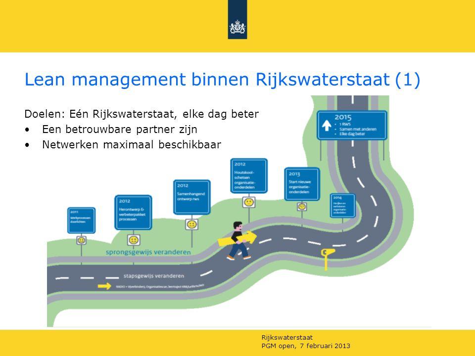 Rijkswaterstaat PGM open, 7 februari 2013 Lean management binnen Rijkswaterstaat (1) Doelen: Eén Rijkswaterstaat, elke dag beter Een betrouwbare partner zijn Netwerken maximaal beschikbaar