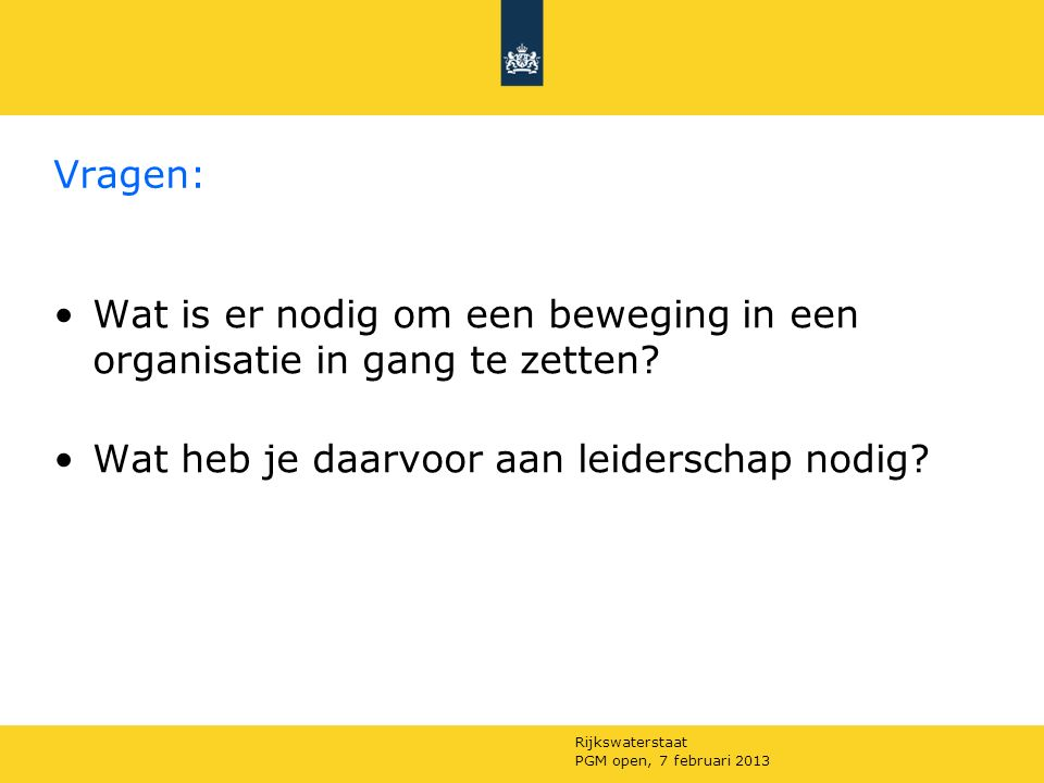 Rijkswaterstaat PGM open, 7 februari 2013 Vragen: Wat is er nodig om een beweging in een organisatie in gang te zetten.