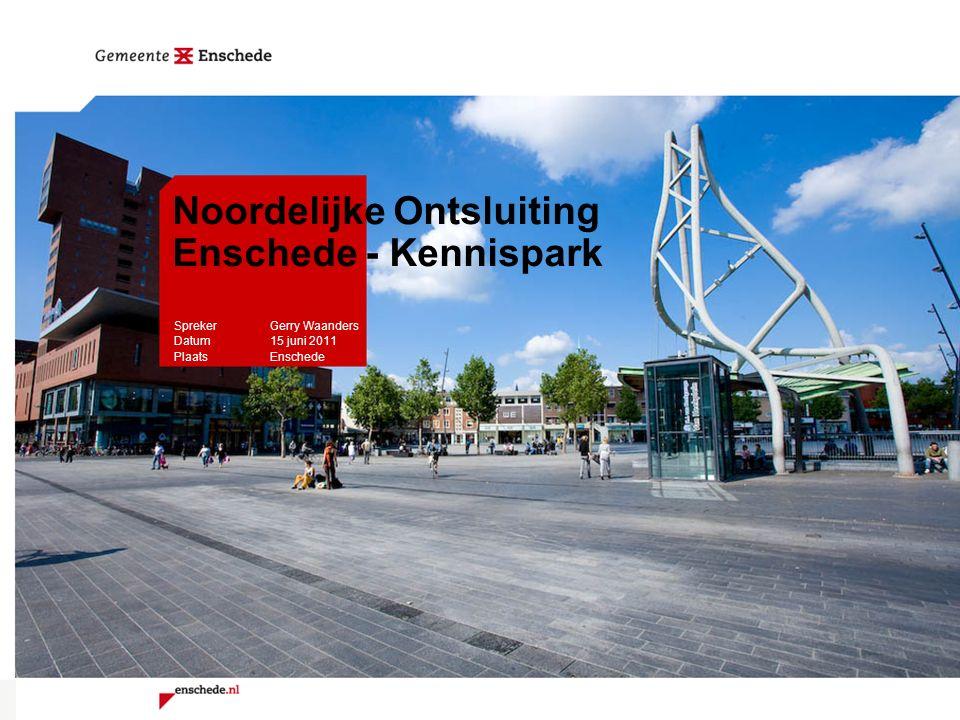 Noordelijke Ontsluiting Enschede - Kennispark Spreker Gerry Waanders Datum 15 juni 2011 PlaatsEnschede