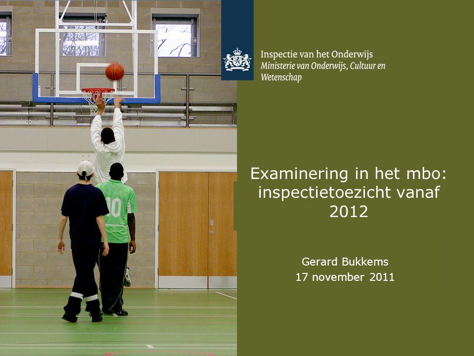 Examinering in het mbo: inspectietoezicht vanaf 2012 Gerard Bukkems 17 november 2011