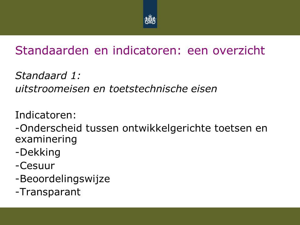 Standaarden en indicatoren: een overzicht Standaard 1: uitstroomeisen en toetstechnische eisen Indicatoren: -Onderscheid tussen ontwikkelgerichte toetsen en examinering -Dekking -Cesuur -Beoordelingswijze -Transparant
