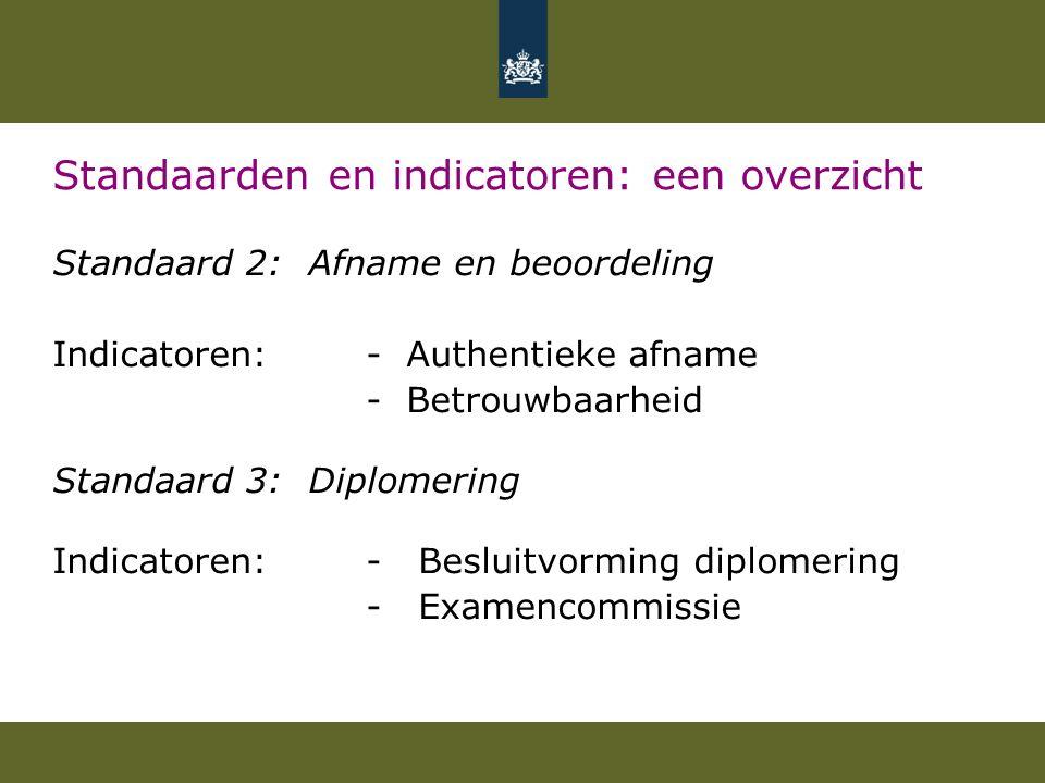 Standaarden en indicatoren: een overzicht Standaard 2: Afname en beoordeling Indicatoren: - Authentieke afname - Betrouwbaarheid Standaard 3: Diplomering Indicatoren:- Besluitvorming diplomering - Examencommissie