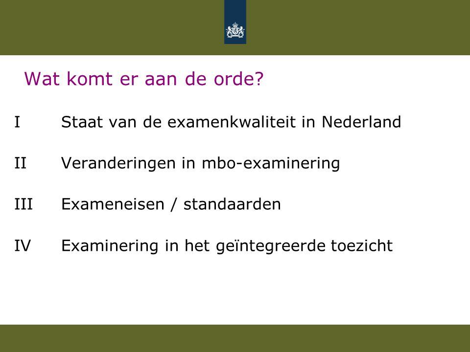 Wat komt er aan de orde? I Staat van de examenkwaliteit in Nederland II Veranderingen in mbo-examinering IIIExameneisen / standaarden IVExaminering in