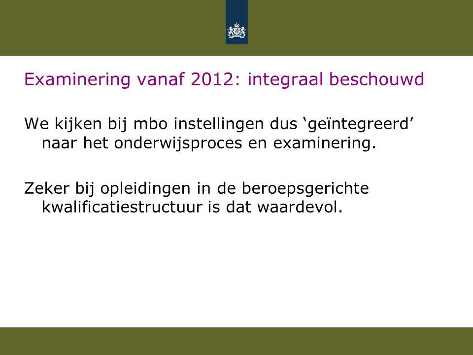 Examinering vanaf 2012: integraal beschouwd We kijken bij mbo instellingen dus 'geïntegreerd' naar het onderwijsproces en examinering. Zeker bij oplei