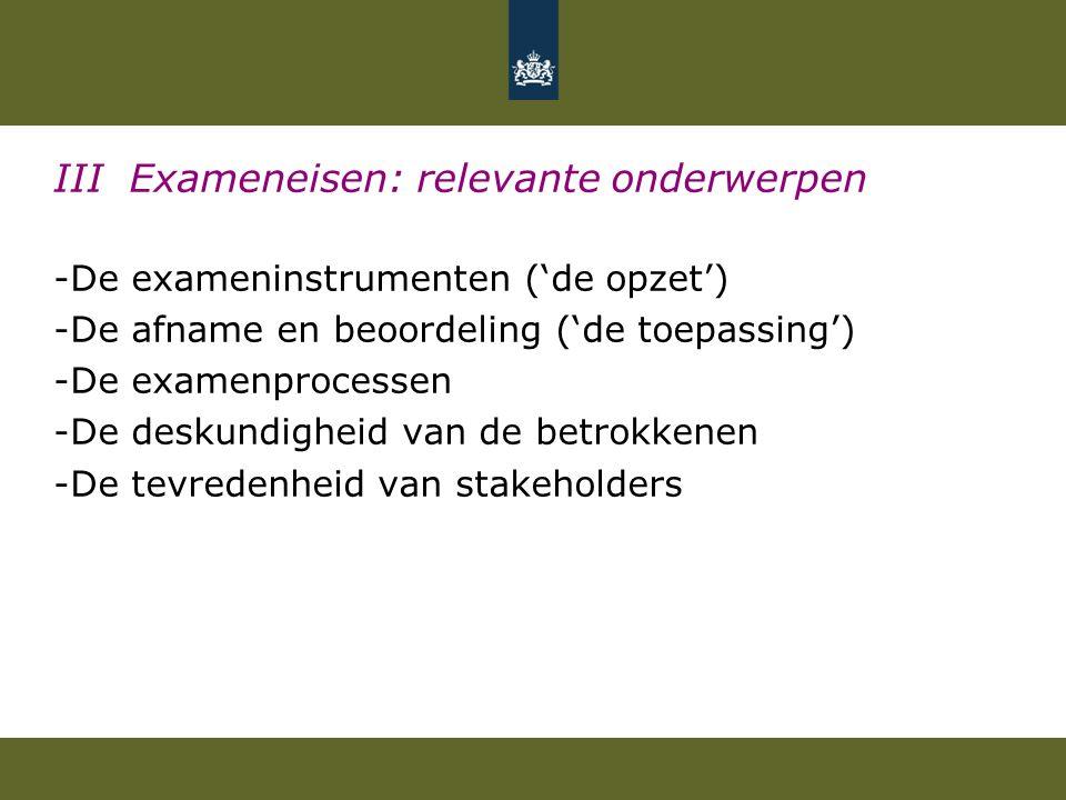 III Exameneisen: relevante onderwerpen -De exameninstrumenten ('de opzet') -De afname en beoordeling ('de toepassing') -De examenprocessen -De deskundigheid van de betrokkenen -De tevredenheid van stakeholders