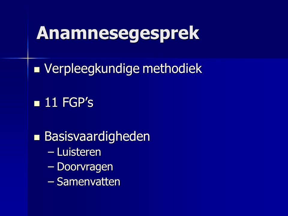 Anamnesegesprek Verpleegkundige methodiek Verpleegkundige methodiek 11 FGP's 11 FGP's Basisvaardigheden Basisvaardigheden –Luisteren –Doorvragen –Same