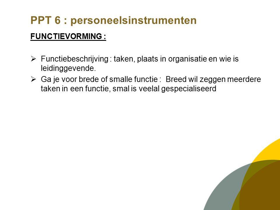 PPT 6 : personeelsinstrumenten FUNCTIEVORMING :  Functiebeschrijving : taken, plaats in organisatie en wie is leidinggevende.