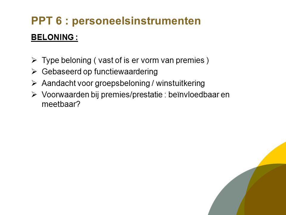 PPT 6 : personeelsinstrumenten BELONING :  Type beloning ( vast of is er vorm van premies )  Gebaseerd op functiewaardering  Aandacht voor groepsbeloning / winstuitkering  Voorwaarden bij premies/prestatie : beïnvloedbaar en meetbaar
