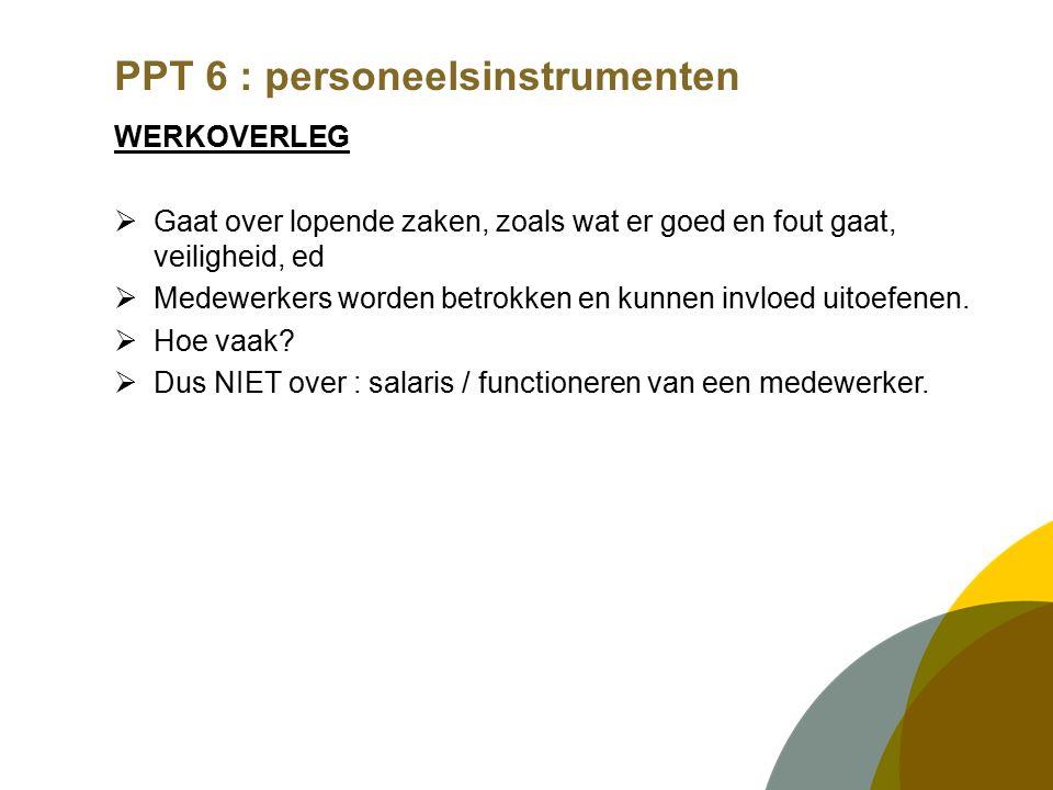 PPT 6 : personeelsinstrumenten WERKOVERLEG  Gaat over lopende zaken, zoals wat er goed en fout gaat, veiligheid, ed  Medewerkers worden betrokken en kunnen invloed uitoefenen.