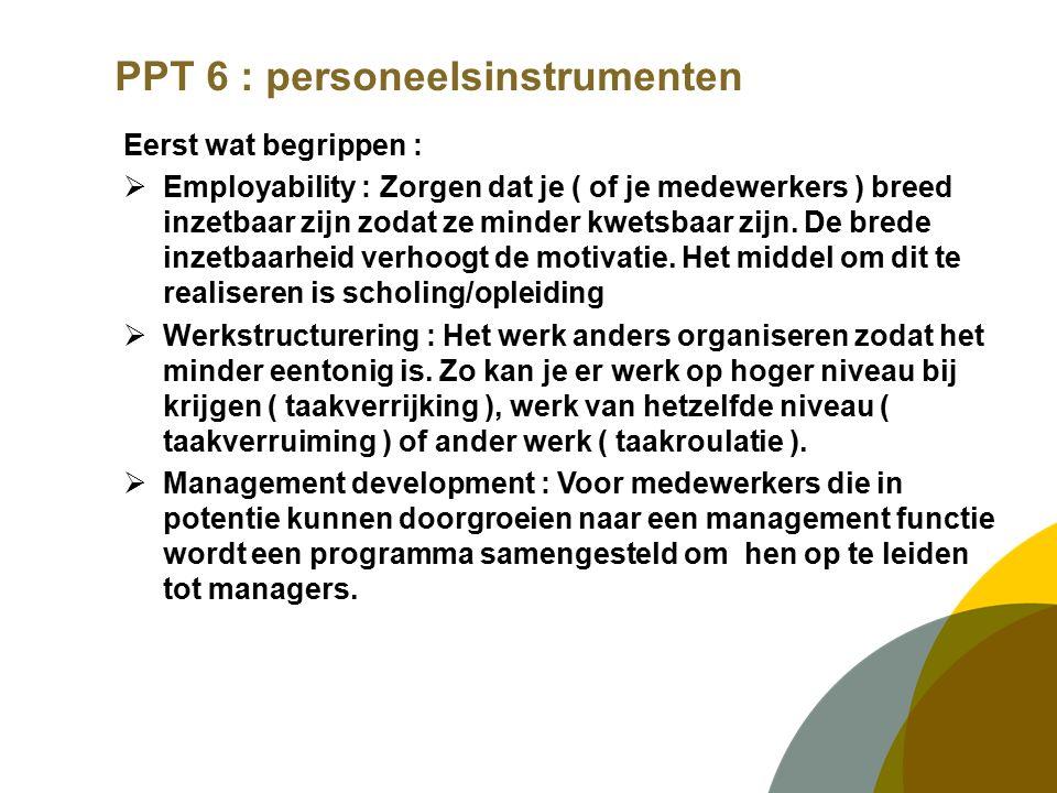 PPT 6 : personeelsinstrumenten BELONING :  Type beloning ( vast of is er vorm van premies )  Gebaseerd op functiewaardering  Aandacht voor groepsbeloning / winstuitkering  Voorwaarden bij premies/prestatie : beïnvloedbaar en meetbaar?