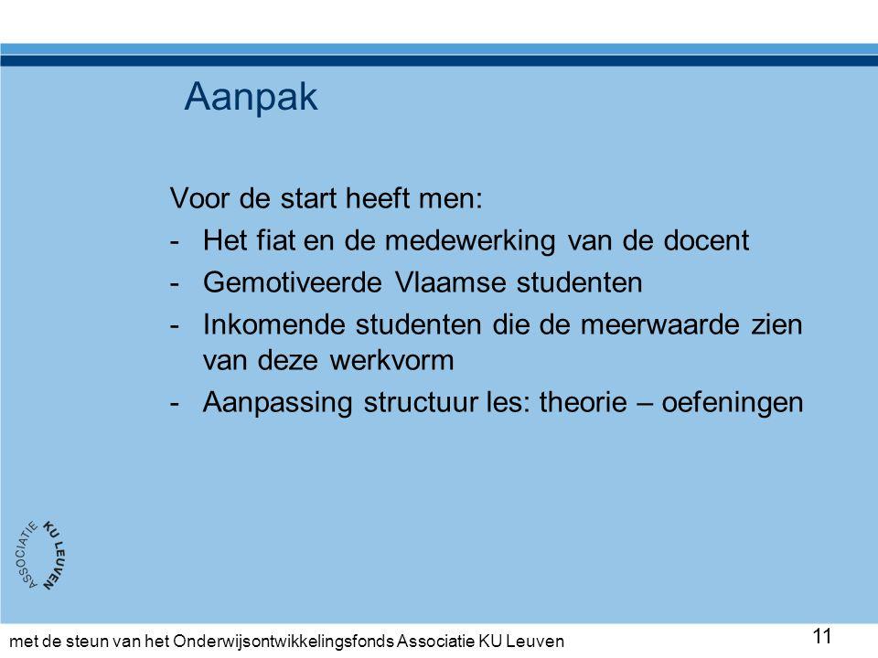 met de steun van het Onderwijsontwikkelingsfonds Associatie KU Leuven Aanpak Voor de start heeft men: -Het fiat en de medewerking van de docent -Gemotiveerde Vlaamse studenten -Inkomende studenten die de meerwaarde zien van deze werkvorm -Aanpassing structuur les: theorie – oefeningen 11