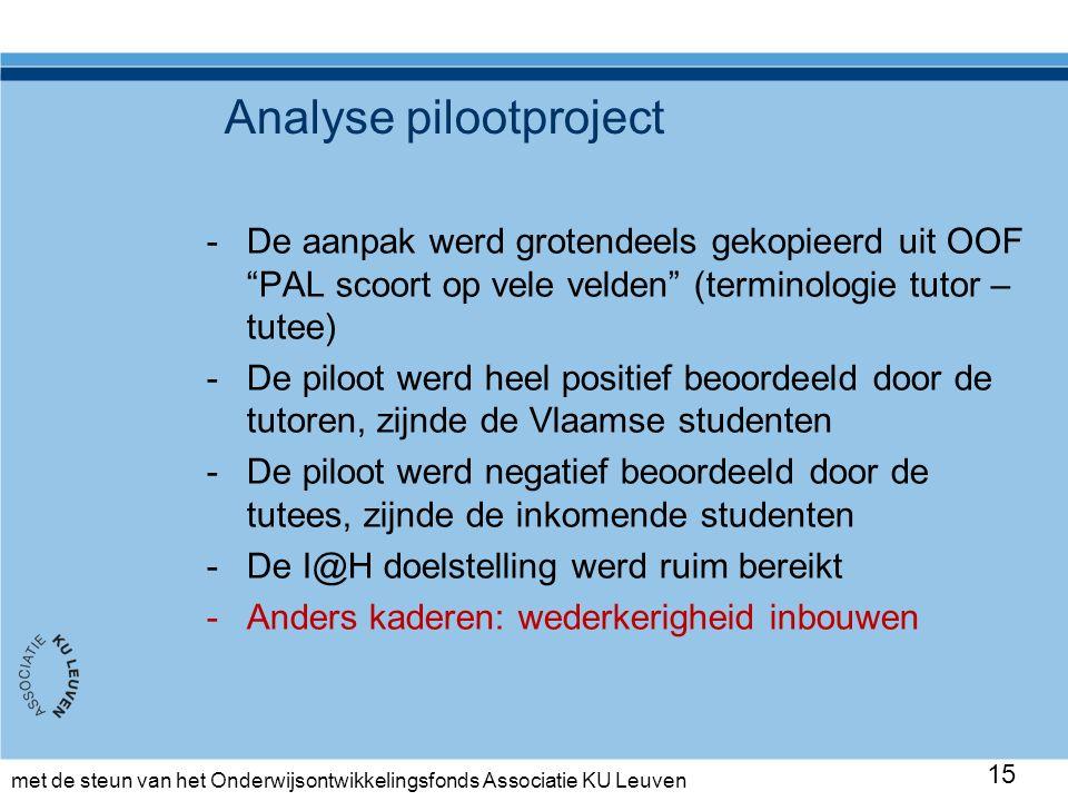 met de steun van het Onderwijsontwikkelingsfonds Associatie KU Leuven Analyse pilootproject -De aanpak werd grotendeels gekopieerd uit OOF PAL scoort op vele velden (terminologie tutor – tutee) -De piloot werd heel positief beoordeeld door de tutoren, zijnde de Vlaamse studenten -De piloot werd negatief beoordeeld door de tutees, zijnde de inkomende studenten -De I@H doelstelling werd ruim bereikt -Anders kaderen: wederkerigheid inbouwen 15