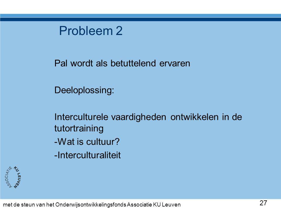 met de steun van het Onderwijsontwikkelingsfonds Associatie KU Leuven Probleem 2 Pal wordt als betuttelend ervaren Deeloplossing: Interculturele vaardigheden ontwikkelen in de tutortraining -Wat is cultuur.