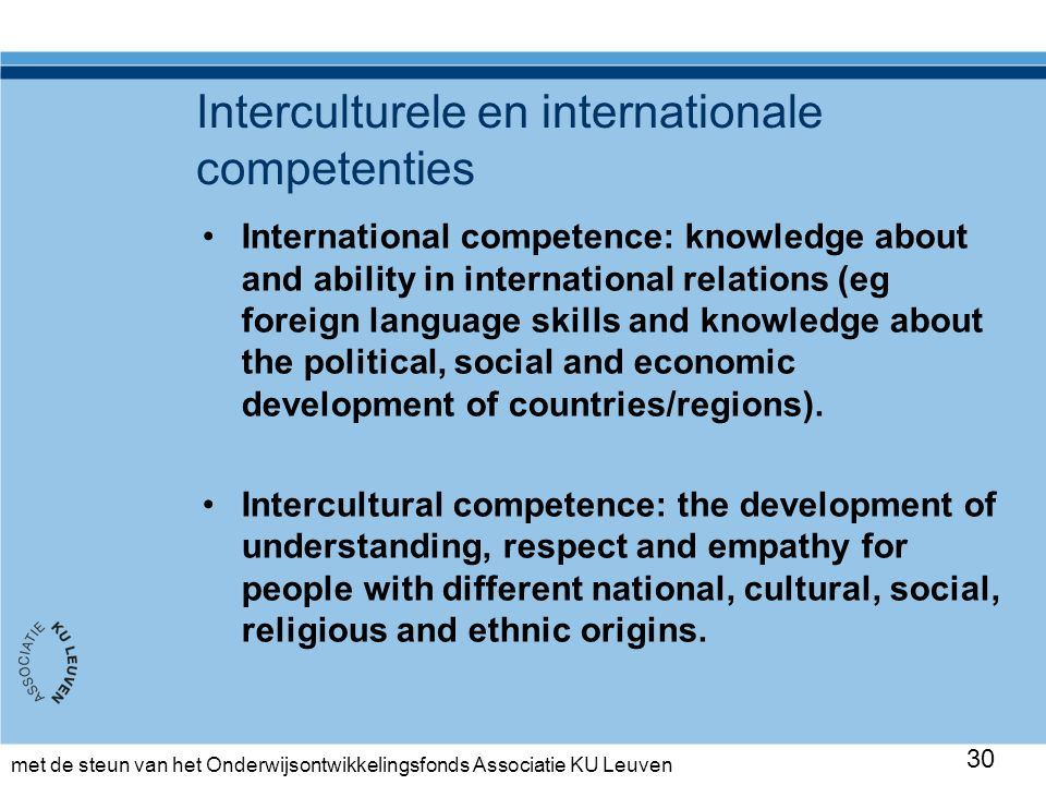 met de steun van het Onderwijsontwikkelingsfonds Associatie KU Leuven Interculturele en internationale competenties International competence: knowledge about and ability in international relations (eg foreign language skills and knowledge about the political, social and economic development of countries/regions).