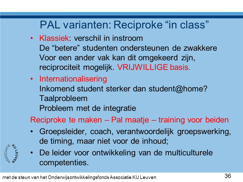 met de steun van het Onderwijsontwikkelingsfonds Associatie KU Leuven PAL varianten: Reciproke in class Klassiek: verschil in instroom De betere studenten ondersteunen de zwakkere Voor een ander vak kan dit omgekeerd zijn, reciprociteit mogelijk.