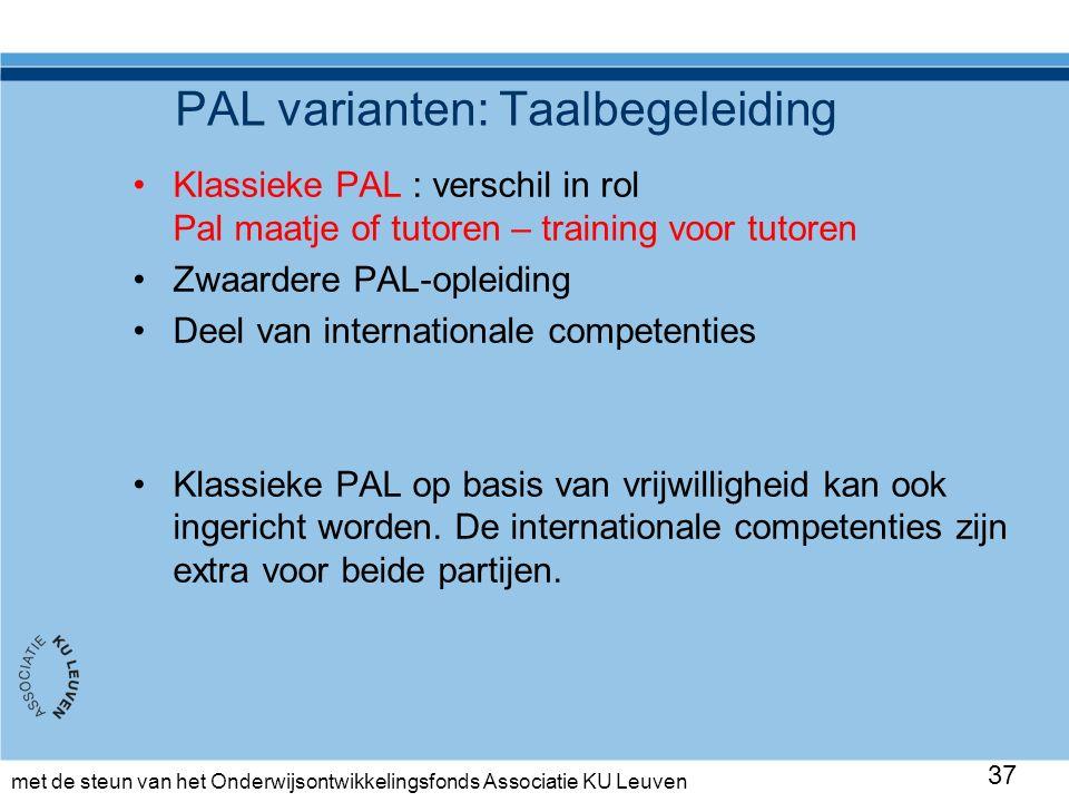 met de steun van het Onderwijsontwikkelingsfonds Associatie KU Leuven PAL varianten: Taalbegeleiding Klassieke PAL : verschil in rol Pal maatje of tutoren – training voor tutoren Zwaardere PAL-opleiding Deel van internationale competenties Klassieke PAL op basis van vrijwilligheid kan ook ingericht worden.