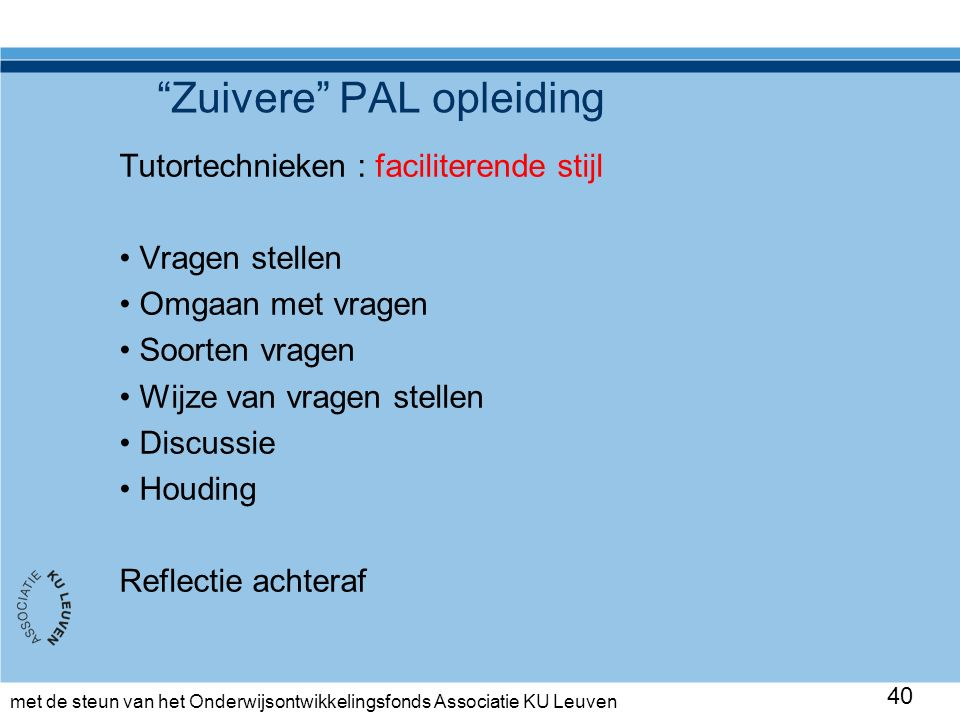 met de steun van het Onderwijsontwikkelingsfonds Associatie KU Leuven Zuivere PAL opleiding Tutortechnieken : faciliterende stijl Vragen stellen Omgaan met vragen Soorten vragen Wijze van vragen stellen Discussie Houding Reflectie achteraf 40