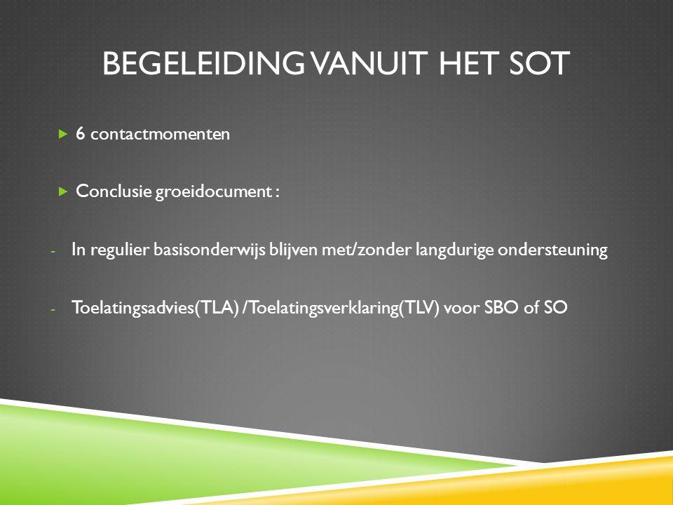 BEGELEIDING VANUIT HET SOT  6 contactmomenten  Conclusie groeidocument : - In regulier basisonderwijs blijven met/zonder langdurige ondersteuning - Toelatingsadvies(TLA) /Toelatingsverklaring(TLV) voor SBO of SO