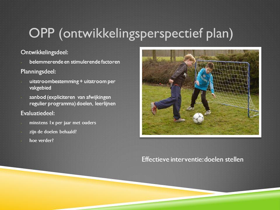 OPP (ontwikkelingsperspectief plan) Ontwikkelingsdeel: - belemmerende en stimulerende factoren Planningsdeel: - uitstroombestemming + uitstroom per vakgebied - aanbod (expliciteren van afwijkingen regulier programma) doelen, leerlijnen Evaluatiedeel: - minstens 1x per jaar met ouders - zijn de doelen behaald.