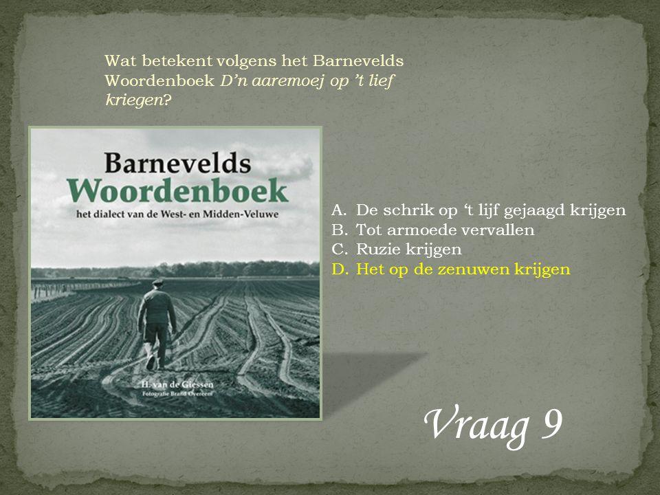 Vraag 9 Wat betekent volgens het Barnevelds Woordenboek D'n aaremoej op 't lief kriegen ? A.De schrik op 't lijf gejaagd krijgen B.Tot armoede vervall