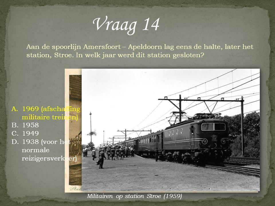 Vraag 14 Aan de spoorlijn Amersfoort – Apeldoorn lag eens de halte, later het station, Stroe. In welk jaar werd dit station gesloten? A.1969 (afschaff
