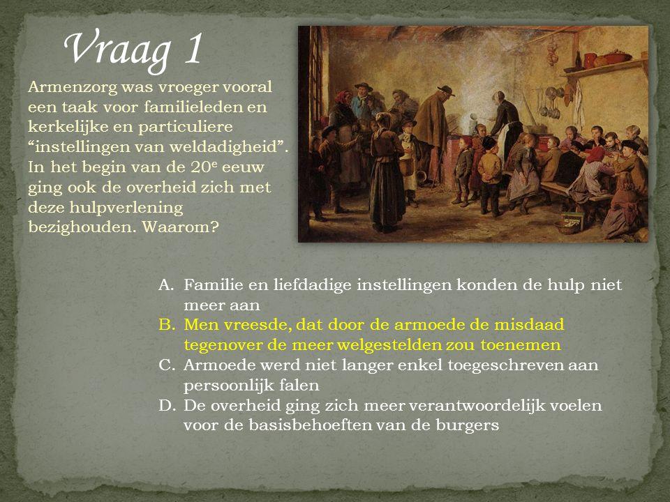 """Vraag 1 Armenzorg was vroeger vooral een taak voor familieleden en kerkelijke en particuliere """"instellingen van weldadigheid"""". In het begin van de 20"""