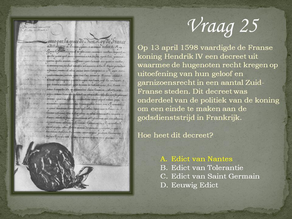 Vraag 25 Op 13 april 1598 vaardigde de Franse koning Hendrik IV een decreet uit waarmee de hugenoten recht kregen op uitoefening van hun geloof en garnizoensrecht in een aantal Zuid- Franse steden.