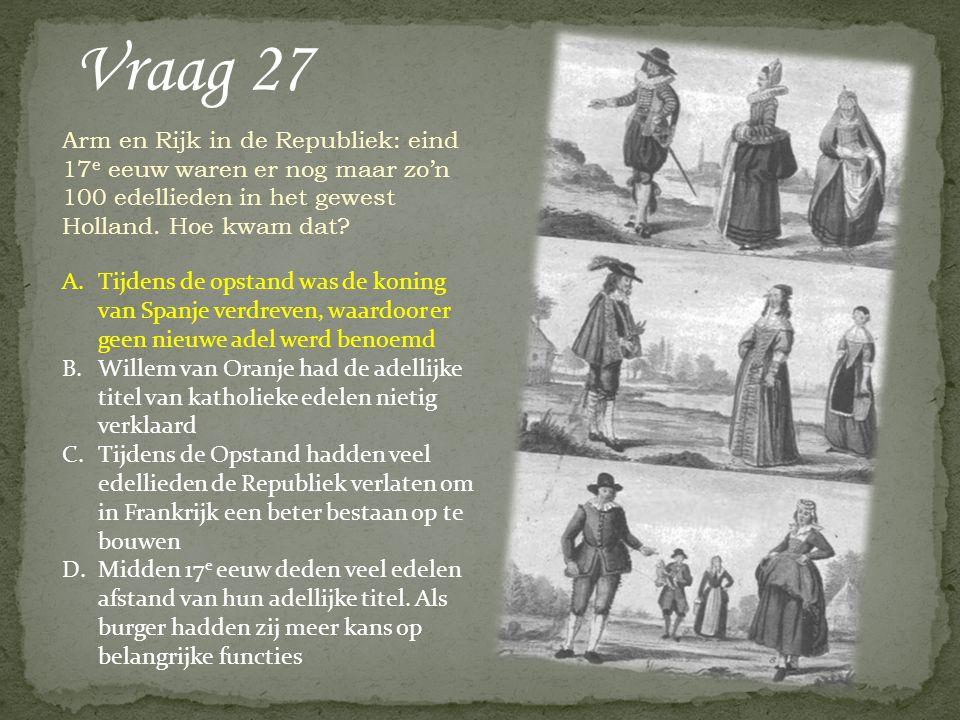 Vraag 27 Arm en Rijk in de Republiek: eind 17 e eeuw waren er nog maar zo'n 100 edellieden in het gewest Holland. Hoe kwam dat? A.Tijdens de opstand w