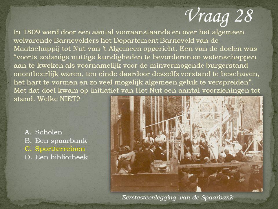 Vraag 28 In 1809 werd door een aantal vooraanstaande en over het algemeen welvarende Barnevelders het Departement Barneveld van de Maatschappij tot Nut van 't Algemeen opgericht.