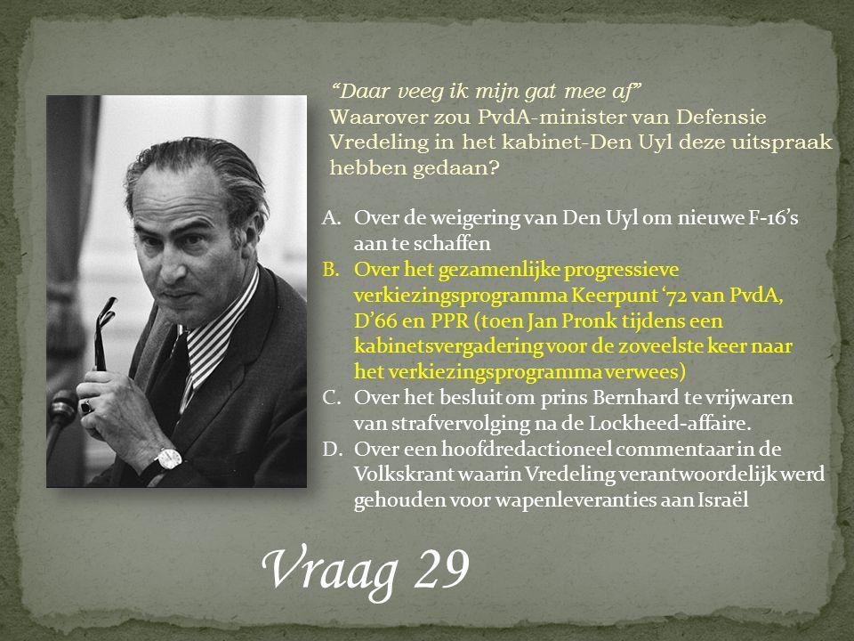 """Vraag 29 """"Daar veeg ik mijn gat mee af"""" Waarover zou PvdA-minister van Defensie Vredeling in het kabinet-Den Uyl deze uitspraak hebben gedaan? A.Over"""