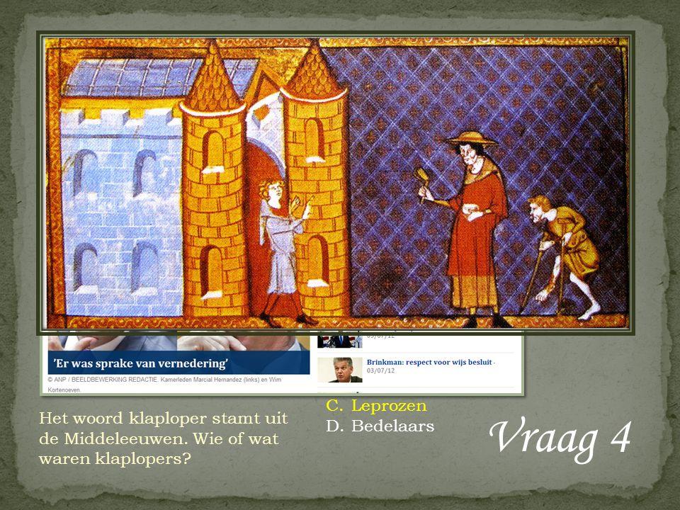 Vraag 4 Het woord klaploper stamt uit de Middeleeuwen. Wie of wat waren klaplopers? A.Pestlijders B.Profiteurs C.Leprozen D.Bedelaars