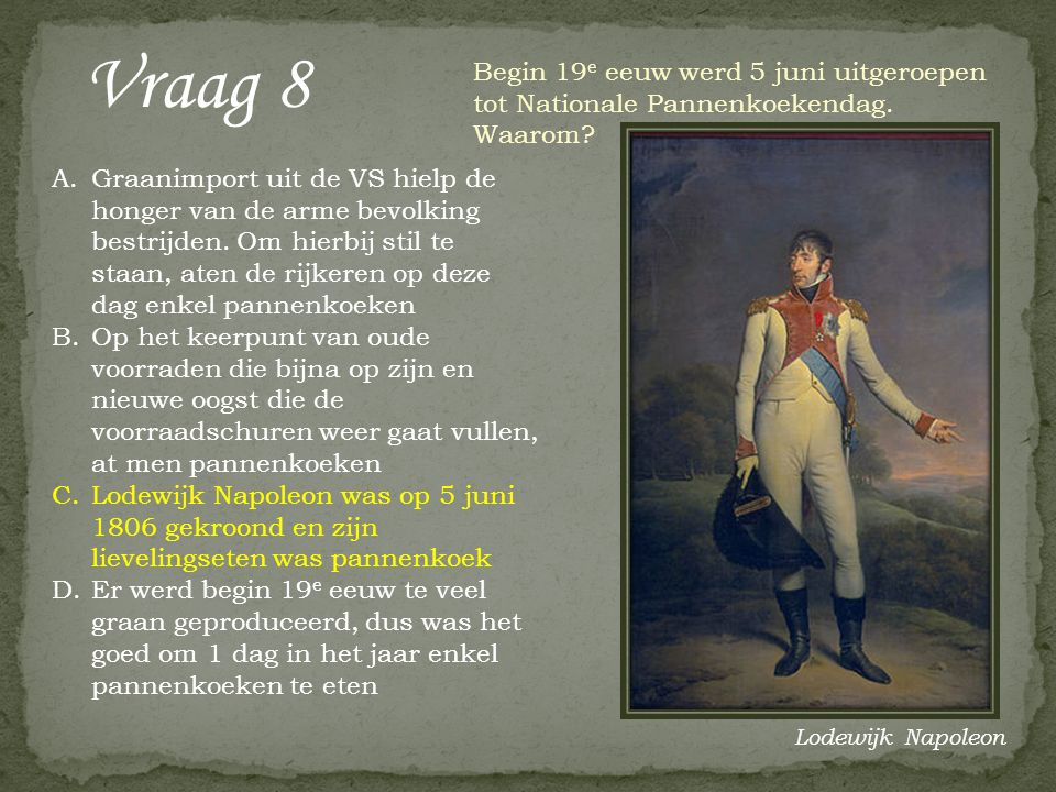 Vraag 8 Begin 19 e eeuw werd 5 juni uitgeroepen tot Nationale Pannenkoekendag. Waarom? A.Graanimport uit de VS hielp de honger van de arme bevolking b