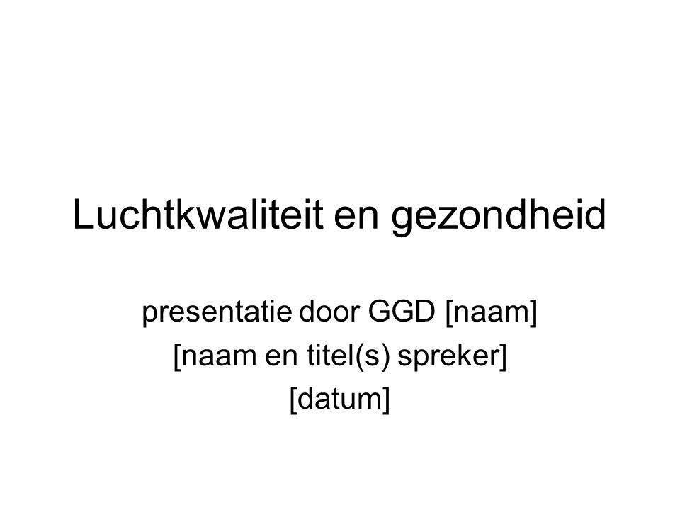 Luchtkwaliteit en gezondheid presentatie door GGD [naam] [naam en titel(s) spreker] [datum]