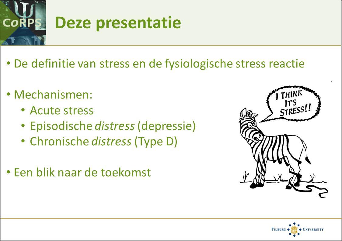 Deze presentatie De definitie van stress en de fysiologische stress reactie Mechanismen: Acute stress Episodische distress (depressie) Chronische distress (Type D) Een blik naar de toekomst