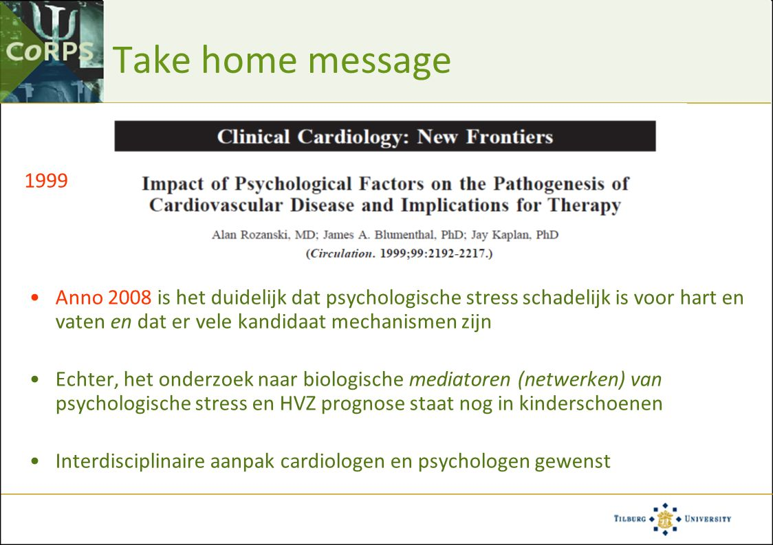 Take home message Anno 2008 is het duidelijk dat psychologische stress schadelijk is voor hart en vaten en dat er vele kandidaat mechanismen zijn Echter, het onderzoek naar biologische mediatoren (netwerken) van psychologische stress en HVZ prognose staat nog in kinderschoenen Interdisciplinaire aanpak cardiologen en psychologen gewenst 1999