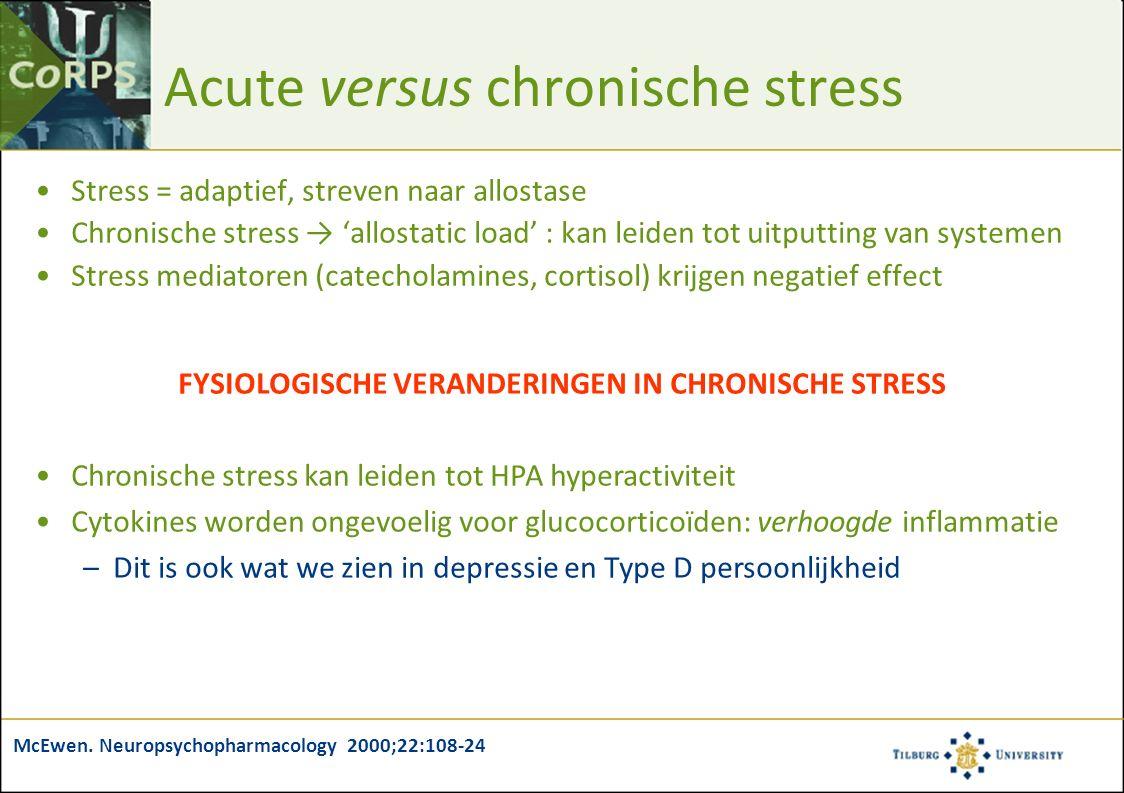 FYSIOLOGISCHE VERANDERINGEN IN CHRONISCHE STRESS Chronische stress kan leiden tot HPA hyperactiviteit Cytokines worden ongevoelig voor glucocorticoïden: verhoogde inflammatie –Dit is ook wat we zien in depressie en Type D persoonlijkheid Acute versus chronische stress Stress = adaptief, streven naar allostase Chronische stress → 'allostatic load' : kan leiden tot uitputting van systemen Stress mediatoren (catecholamines, cortisol) krijgen negatief effect McEwen.